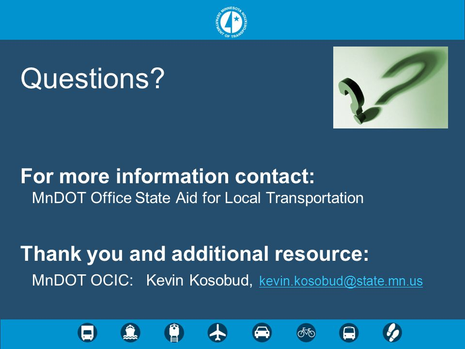 Questions? For more information contact: MnDOT Office State Aid for Local Transportation Thank you and additional resource: MnDOT OCIC: Kevin Kosobud,