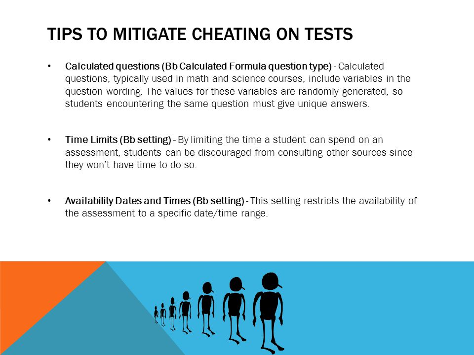 TIPS TO MITIGATE CHEATING ON TESTS Calculated questions (Bb Calculated Formula question type) - Calculated questions, typically used in math and scien