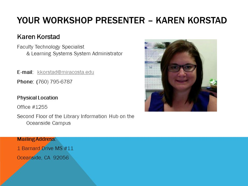 YOUR WORKSHOP PRESENTER – KAREN KORSTAD Karen Korstad Faculty Technology Specialist & Learning Systems System Administrator E-mail: kkorstad@miracosta