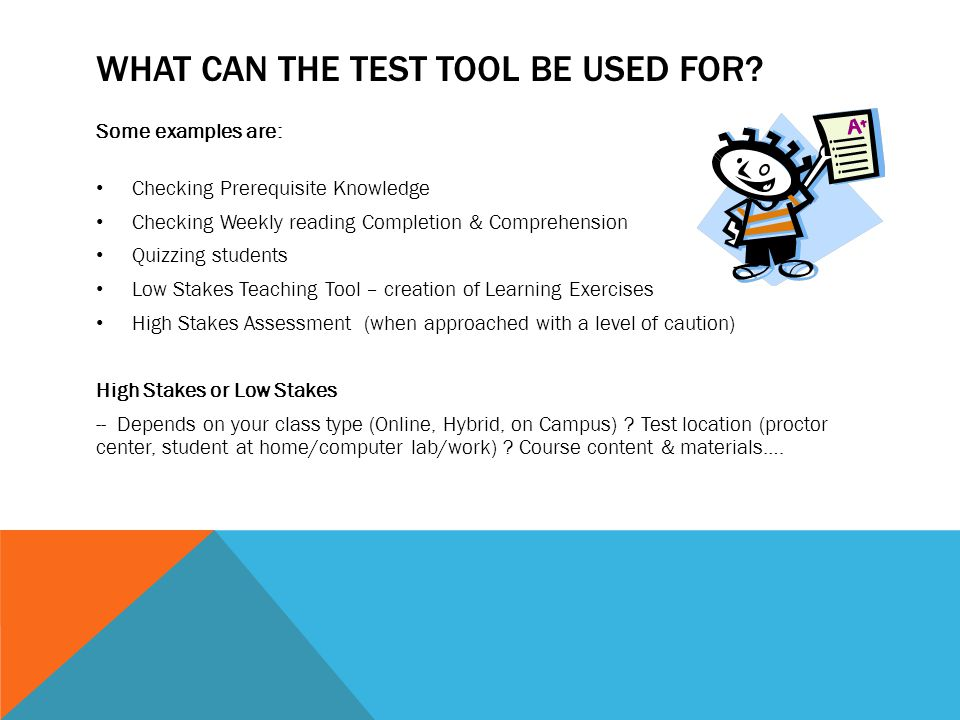 WHAT CAN THE TEST TOOL BE USED FOR? Some examples are: Checking Prerequisite Knowledge Checking Weekly reading Completion & Comprehension Quizzing stu