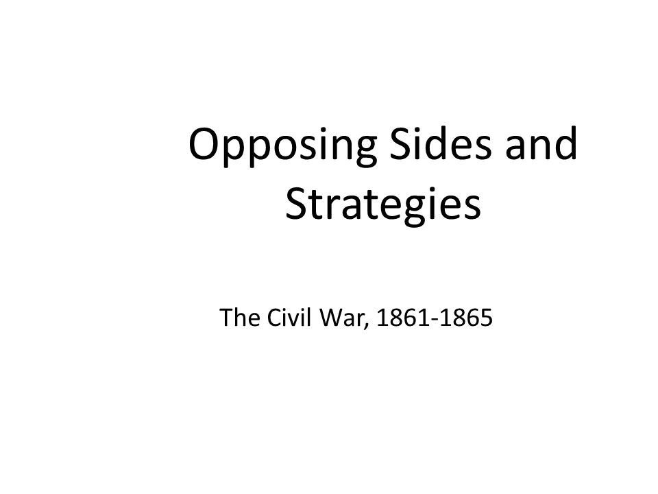 Opposing Sides and Strategies The Civil War, 1861-1865