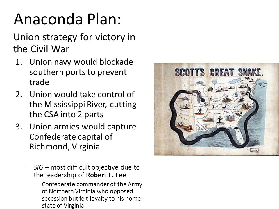 Anaconda Plan: Union strategy for victory in the Civil War 1.Union navy would blockade southern ports to prevent trade 2.Union would take control of the Mississippi River, cutting the CSA into 2 parts 3.Union armies would capture Confederate capital of Richmond, Virginia SIG – most difficult objective due to the leadership of Robert E.