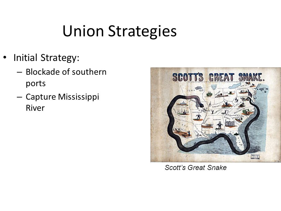 Union Strategies Initial Strategy: – Blockade of southern ports – Capture Mississippi River Scott's Great Snake