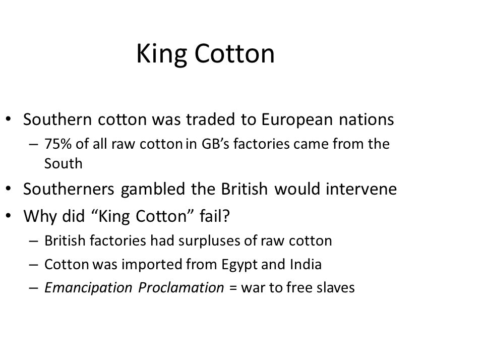 King Cotton Southern cotton was traded to European nations – 75% of all raw cotton in GB's factories came from the South Southerners gambled the British would intervene Why did King Cotton fail.