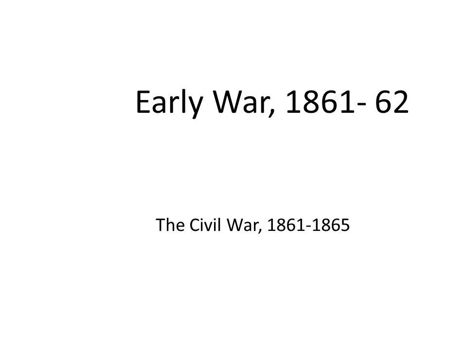 Early War, 1861- 62 The Civil War, 1861-1865