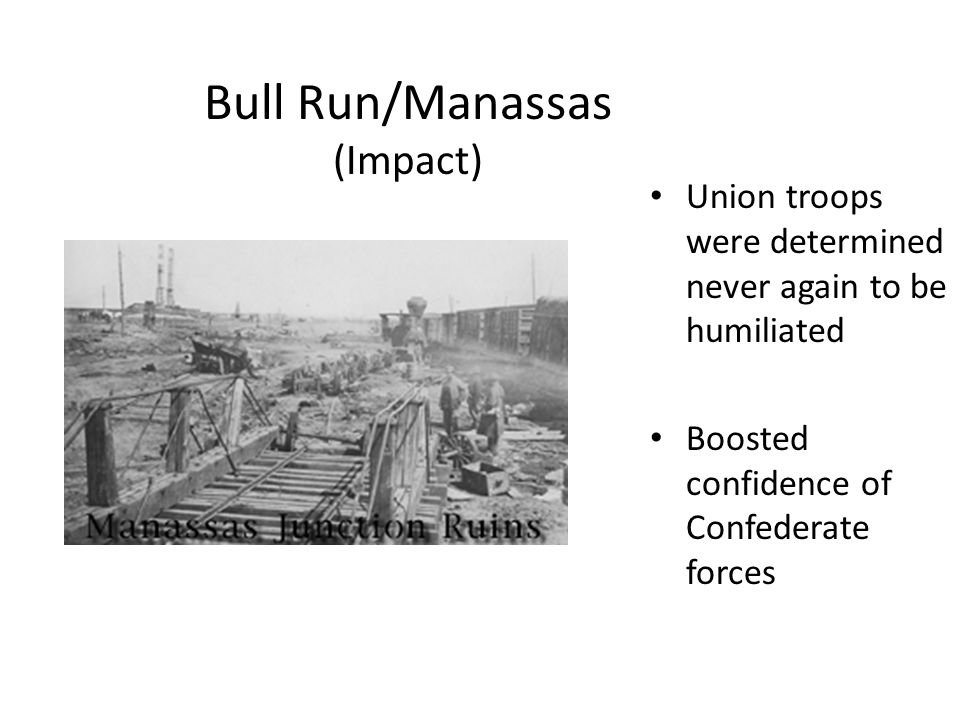 Bull Run/Manassas (Impact) Union troops were determined never again to be humiliated Boosted confidence of Confederate forces
