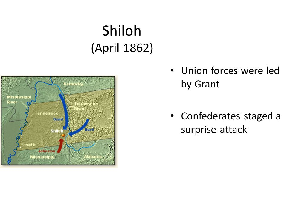 Shiloh (April 1862) Union forces were led by Grant Confederates staged a surprise attack