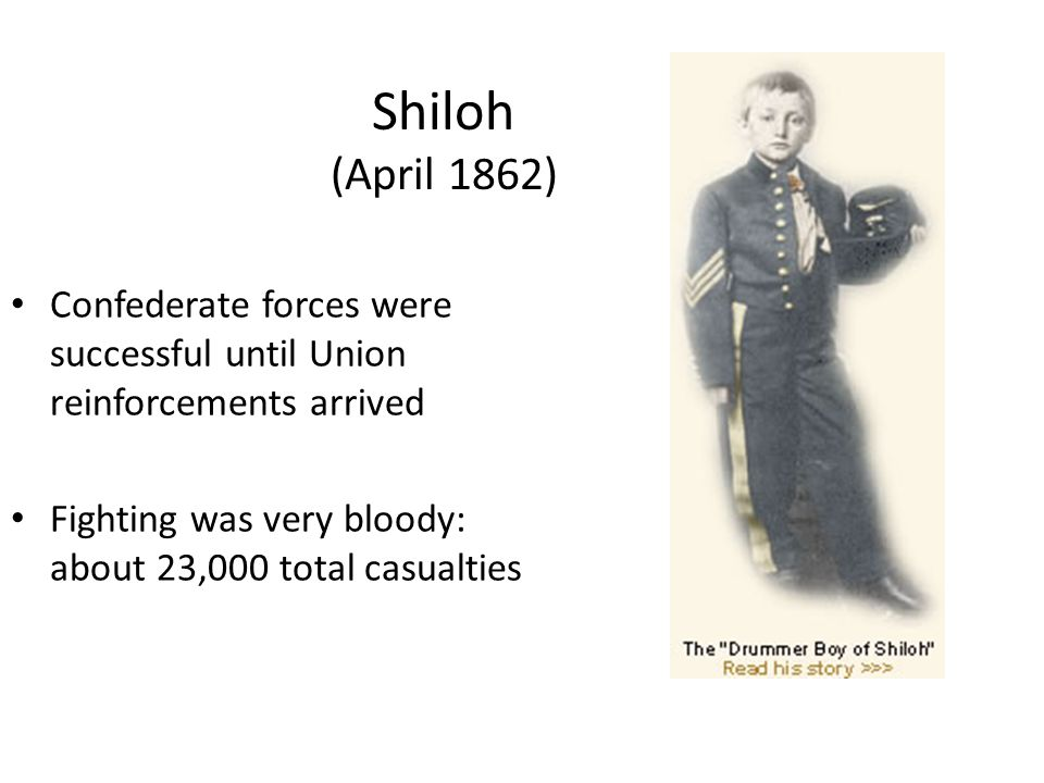 Shiloh (April 1862) Confederate forces were successful until Union reinforcements arrived Fighting was very bloody: about 23,000 total casualties