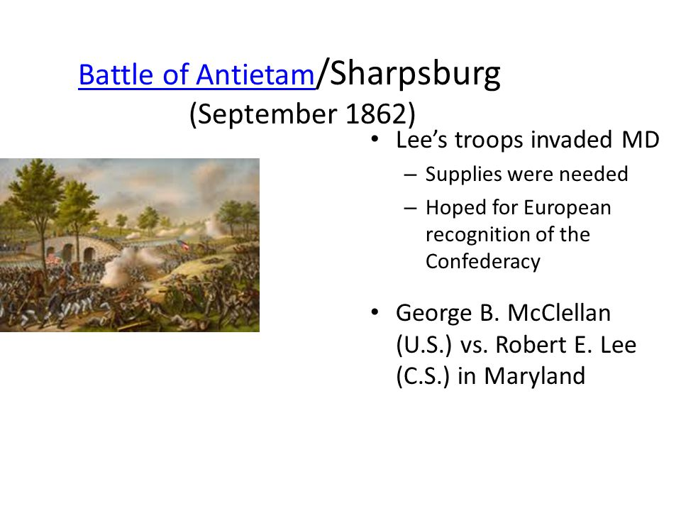 Battle of Antietam Battle of Antietam /Sharpsburg (September 1862) Lee's troops invaded MD – Supplies were needed – Hoped for European recognition of the Confederacy George B.