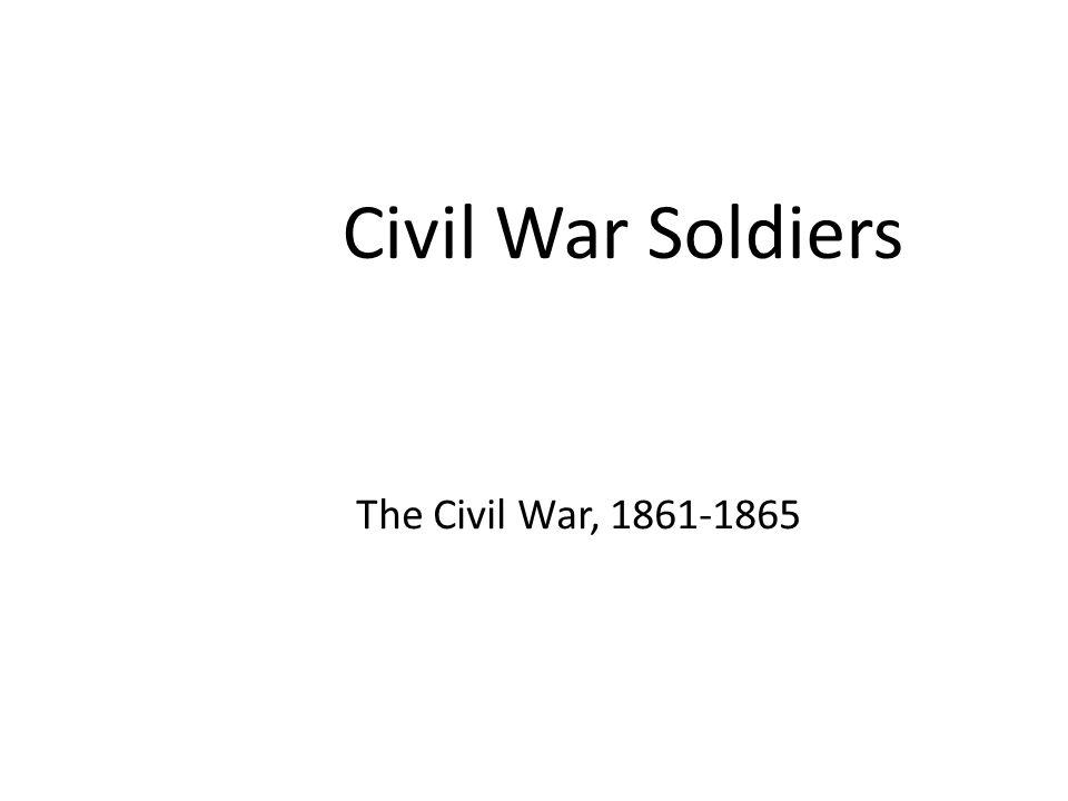 Civil War Soldiers The Civil War, 1861-1865