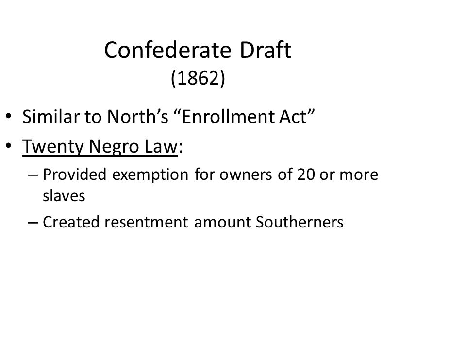 Confederate Draft (1862) Similar to North's Enrollment Act Twenty Negro Law: – Provided exemption for owners of 20 or more slaves – Created resentment amount Southerners