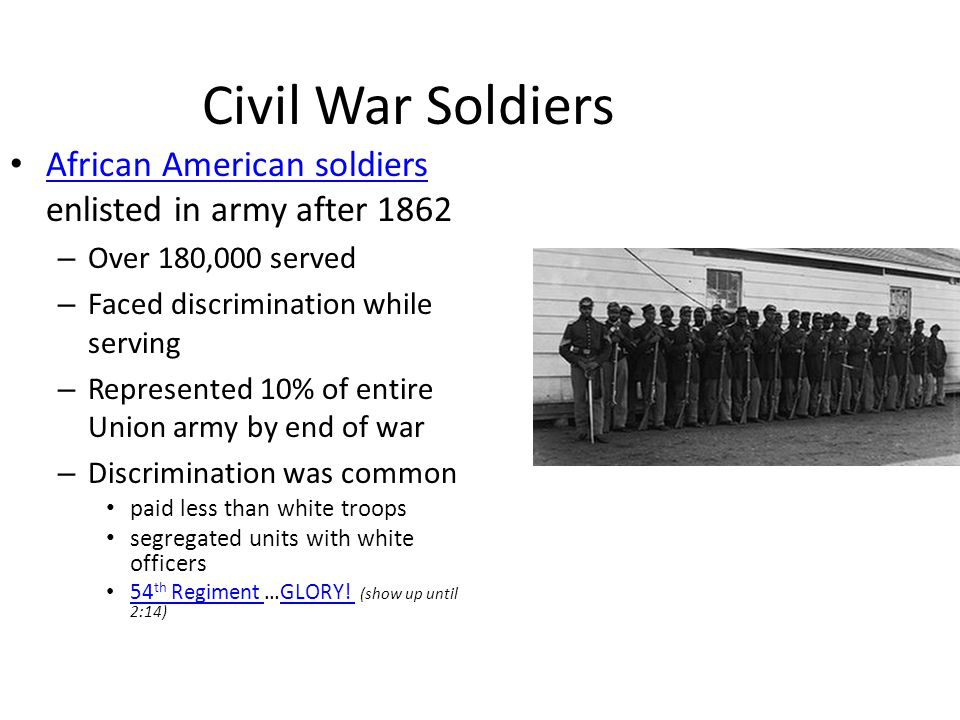 Civil War Soldiers African American soldiers enlisted in army after 1862 African American soldiers – Over 180,000 served – Faced discrimination while serving – Represented 10% of entire Union army by end of war – Discrimination was common paid less than white troops segregated units with white officers 54 th Regiment …GLORY.