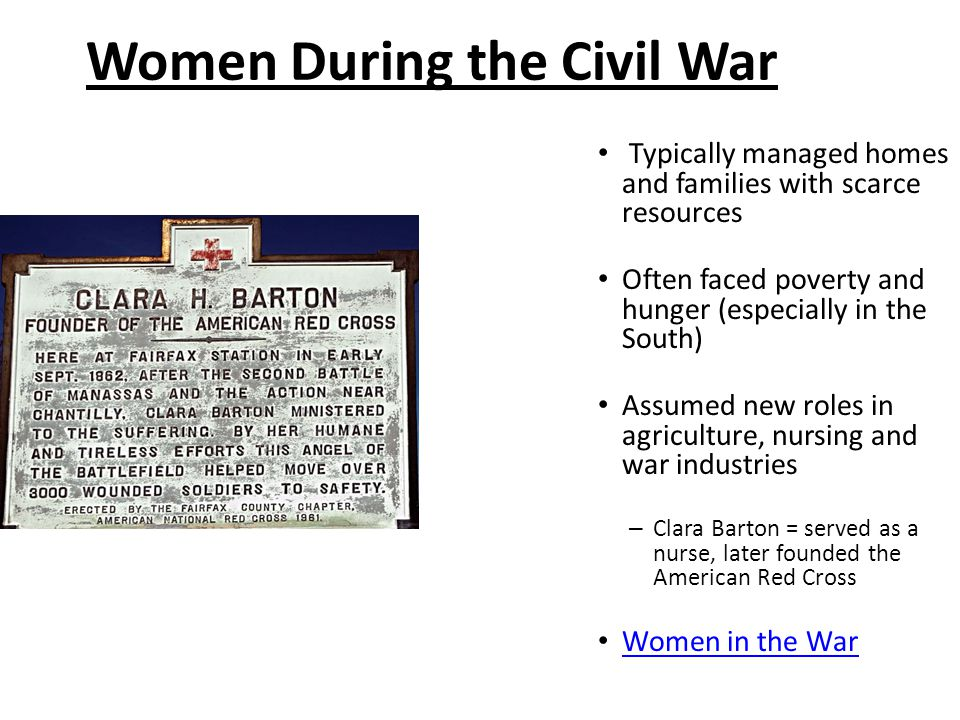 Women During the Civil War Typically managed homes and families with scarce resources Often faced poverty and hunger (especially in the South) Assumed new roles in agriculture, nursing and war industries – Clara Barton = served as a nurse, later founded the American Red Cross Women in the War