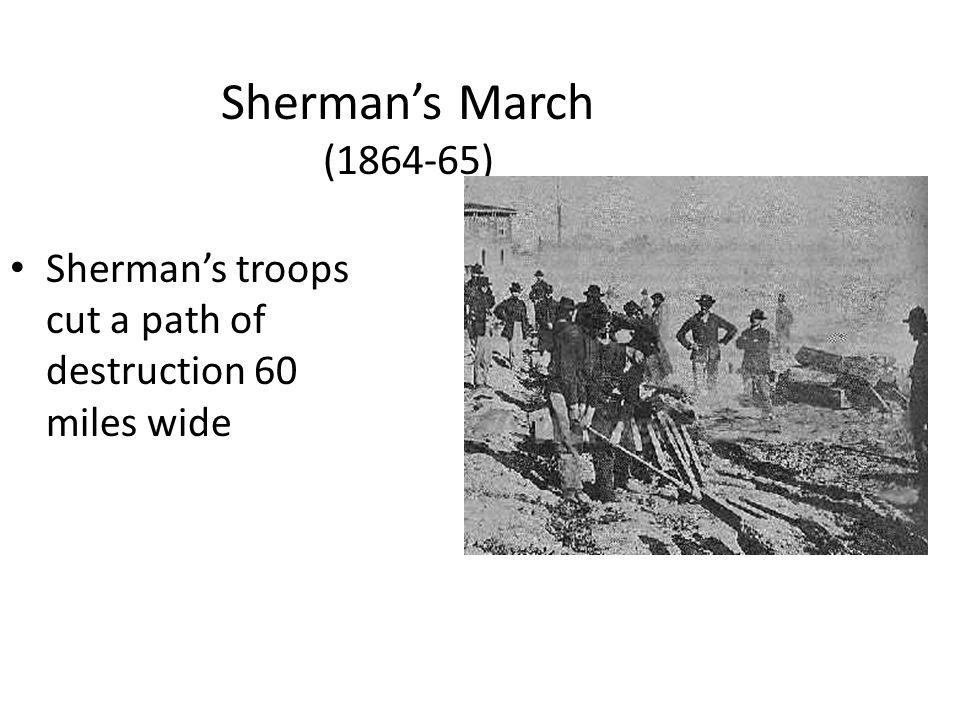 Sherman's March (1864-65) Sherman's troops cut a path of destruction 60 miles wide