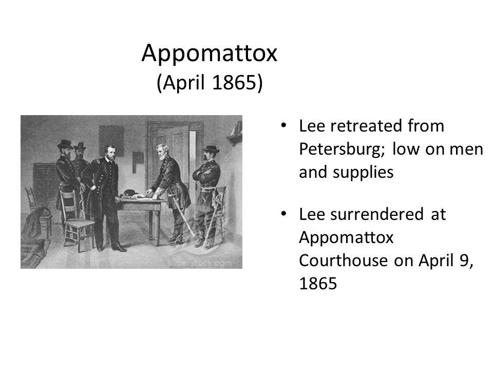 Appomattox (April 1865) Lee retreated from Petersburg; low on men and supplies Lee surrendered at Appomattox Courthouse on April 9, 1865
