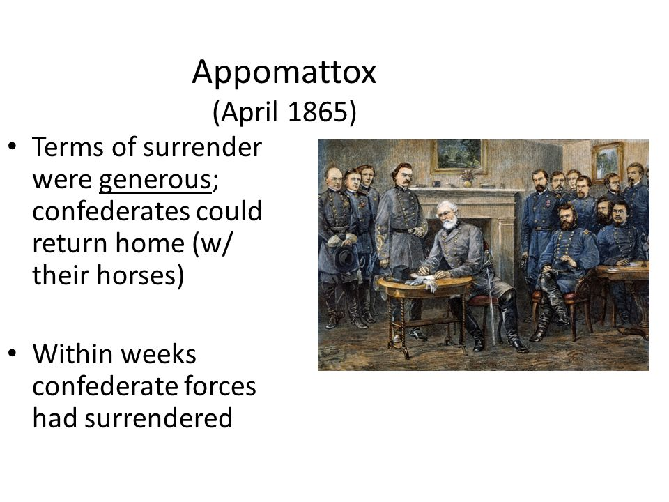 Appomattox (April 1865) Terms of surrender were generous; confederates could return home (w/ their horses) Within weeks confederate forces had surrendered