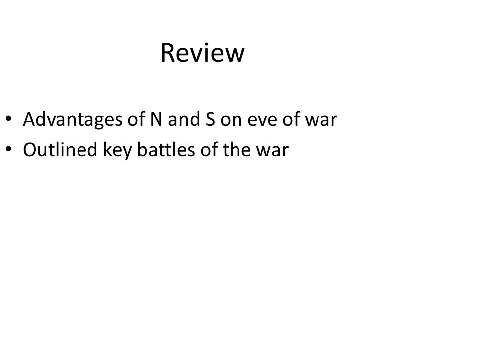 Review Advantages of N and S on eve of war Outlined key battles of the war