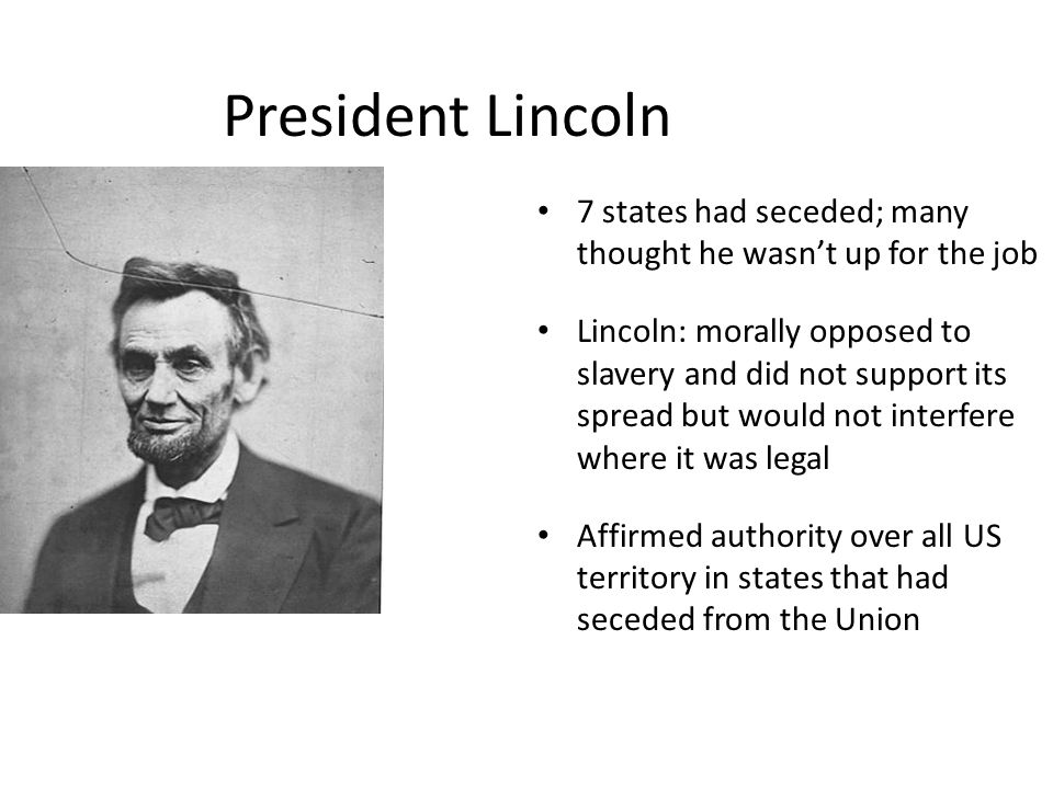 President Lincoln 7 states had seceded; many thought he wasn't up for the job Lincoln: morally opposed to slavery and did not support its spread but would not interfere where it was legal Affirmed authority over all US territory in states that had seceded from the Union