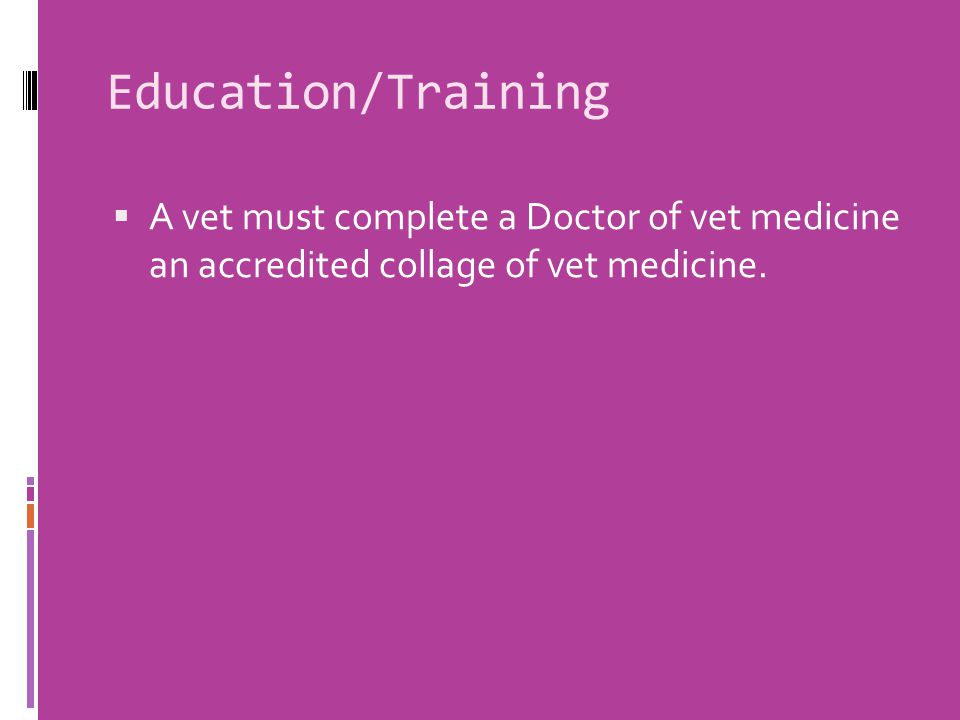 Education/Training  A vet must complete a Doctor of vet medicine an accredited collage of vet medicine.