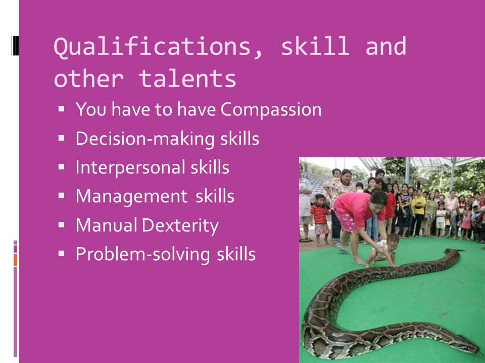 Qualifications, skill and other talents  You have to have Compassion  Decision-making skills  Interpersonal skills  Management skills  Manual Dex