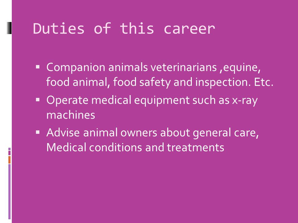 Duties of this career  Companion animals veterinarians,equine, food animal, food safety and inspection.