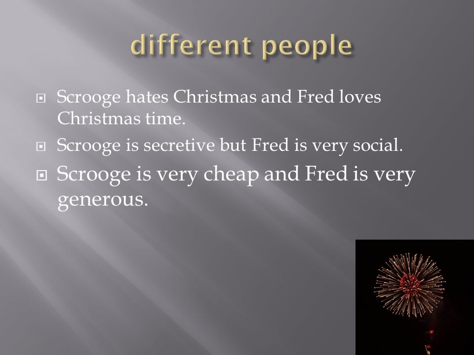  Scrooge hates Christmas and Fred loves Christmas time.