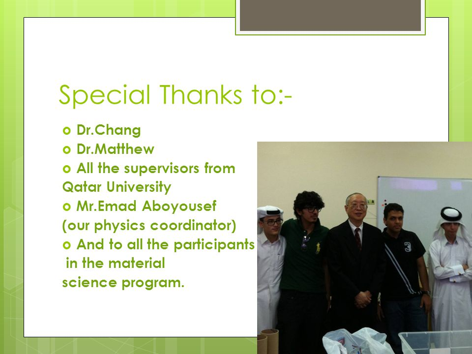 Special Thanks to:-  Dr.Chang  Dr.Matthew  All the supervisors from Qatar University  Mr.Emad Aboyousef (our physics coordinator)  And to all the participants in the material science program.