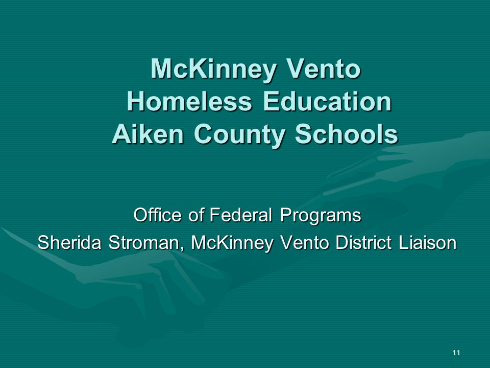11 McKinney Vento Homeless Education Aiken County Schools Office of Federal Programs Sherida Stroman, McKinney Vento District Liaison