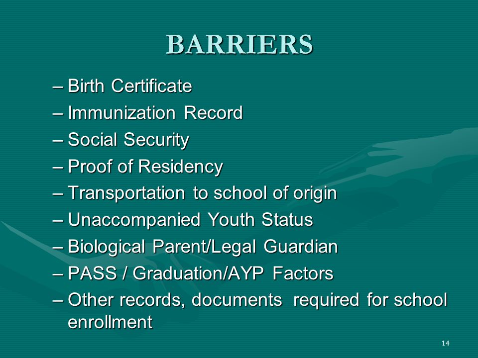 14 BARRIERS –Birth Certificate –Immunization Record –Social Security –Proof of Residency –Transportation to school of origin –Unaccompanied Youth Status –Biological Parent/Legal Guardian –PASS / Graduation/AYP Factors –Other records, documents required for school enrollment
