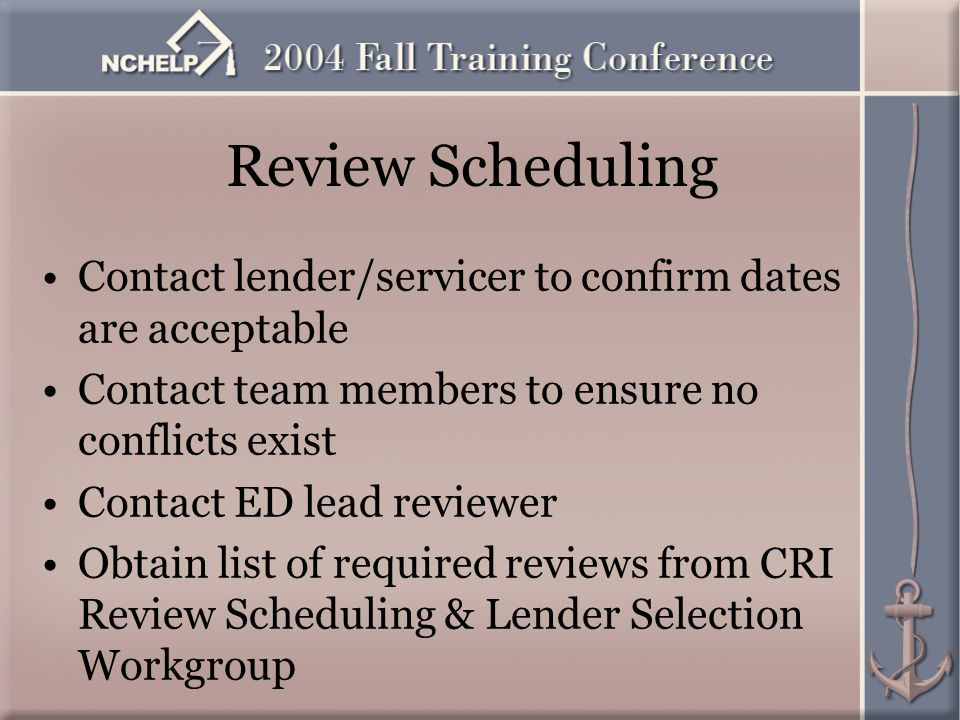 Review Scheduling Contact lender/servicer to confirm dates are acceptable Contact team members to ensure no conflicts exist Contact ED lead reviewer Obtain list of required reviews from CRI Review Scheduling & Lender Selection Workgroup