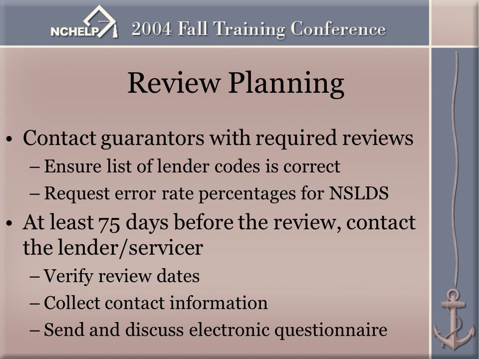 Review Planning Contact guarantors with required reviews –Ensure list of lender codes is correct –Request error rate percentages for NSLDS At least 75 days before the review, contact the lender/servicer –Verify review dates –Collect contact information –Send and discuss electronic questionnaire