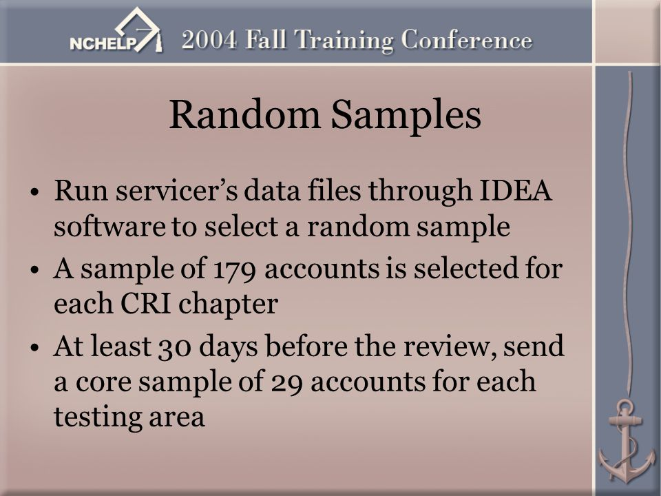 Random Samples Run servicer's data files through IDEA software to select a random sample A sample of 179 accounts is selected for each CRI chapter At least 30 days before the review, send a core sample of 29 accounts for each testing area