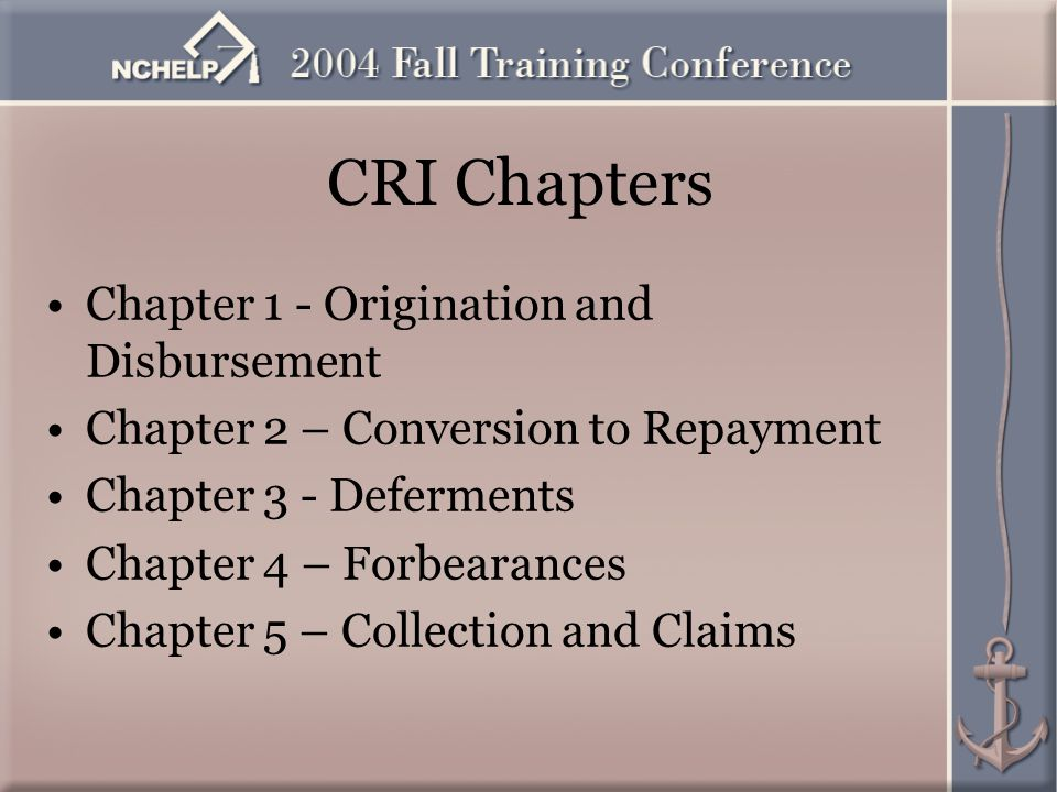 CRI Chapters Chapter 1 - Origination and Disbursement Chapter 2 – Conversion to Repayment Chapter 3 - Deferments Chapter 4 – Forbearances Chapter 5 – Collection and Claims