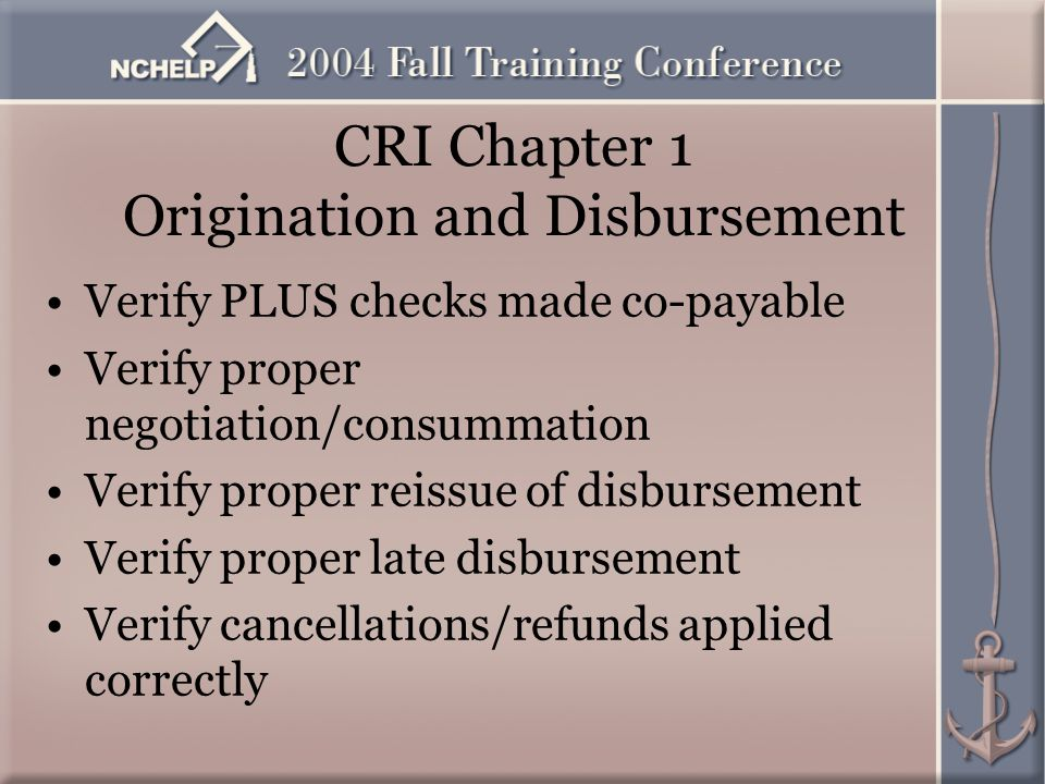 CRI Chapter 1 Origination and Disbursement Verify PLUS checks made co-payable Verify proper negotiation/consummation Verify proper reissue of disbursement Verify proper late disbursement Verify cancellations/refunds applied correctly