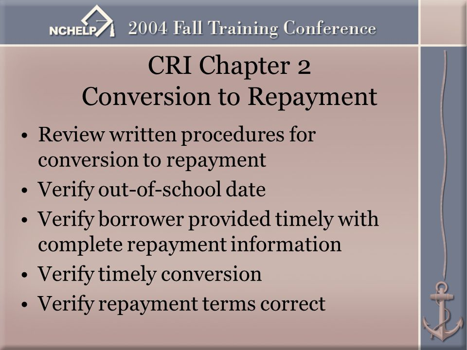 CRI Chapter 2 Conversion to Repayment Review written procedures for conversion to repayment Verify out-of-school date Verify borrower provided timely with complete repayment information Verify timely conversion Verify repayment terms correct