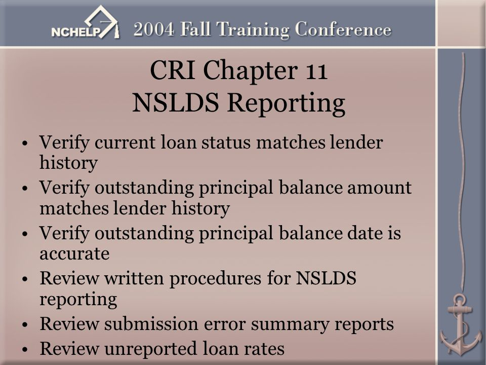 CRI Chapter 11 NSLDS Reporting Verify current loan status matches lender history Verify outstanding principal balance amount matches lender history Verify outstanding principal balance date is accurate Review written procedures for NSLDS reporting Review submission error summary reports Review unreported loan rates