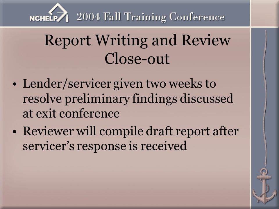 Report Writing and Review Close-out Lender/servicer given two weeks to resolve preliminary findings discussed at exit conference Reviewer will compile draft report after servicer's response is received