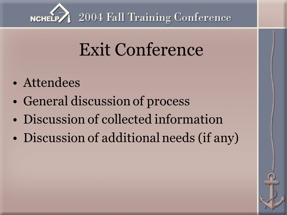 Exit Conference Attendees General discussion of process Discussion of collected information Discussion of additional needs (if any)