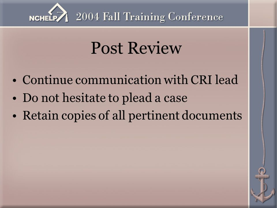 Post Review Continue communication with CRI lead Do not hesitate to plead a case Retain copies of all pertinent documents