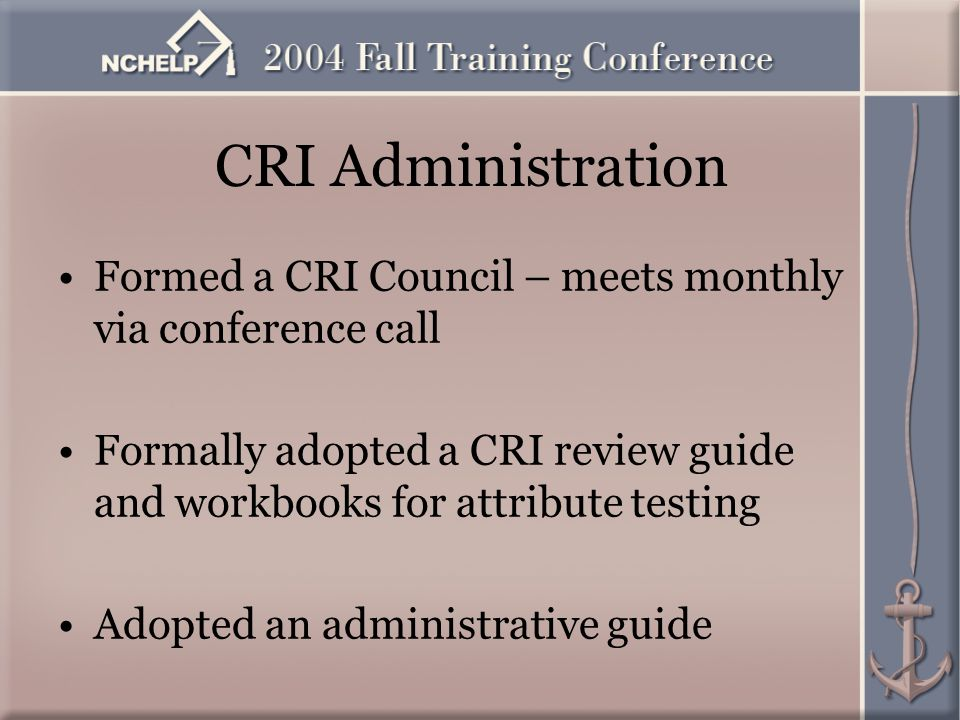 CRI Administration Formed a CRI Council – meets monthly via conference call Formally adopted a CRI review guide and workbooks for attribute testing Adopted an administrative guide
