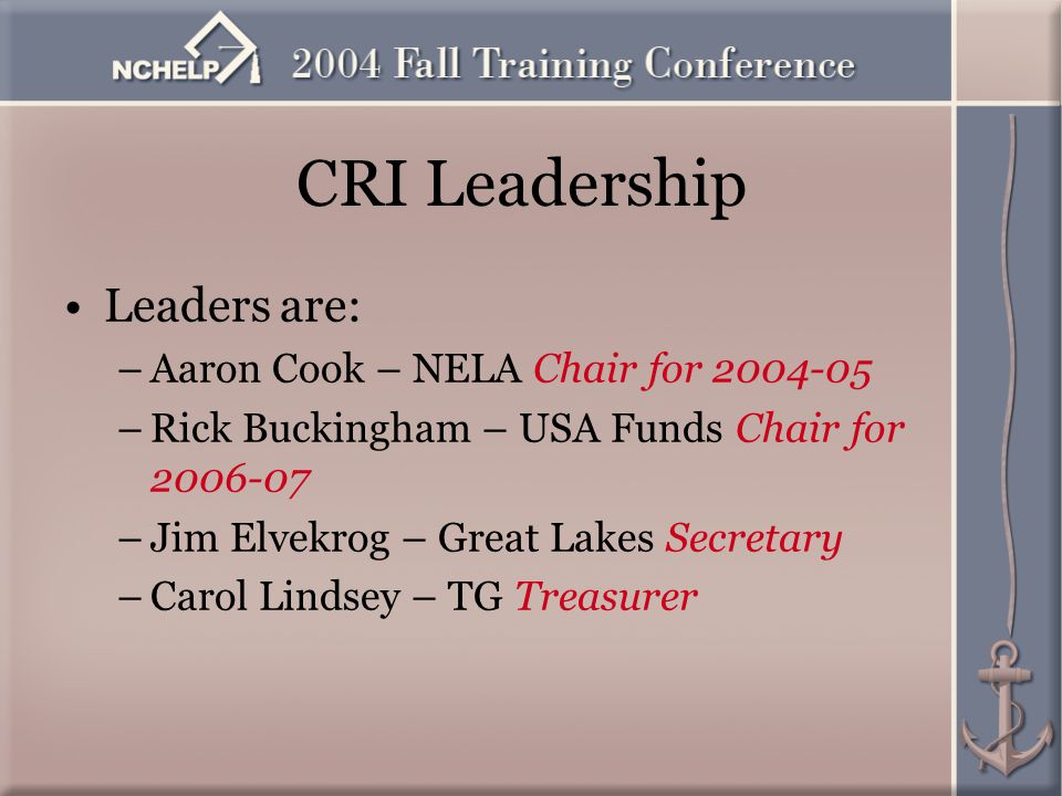 CRI Leadership Leaders are: –Aaron Cook – NELA Chair for 2004-05 –Rick Buckingham – USA Funds Chair for 2006-07 –Jim Elvekrog – Great Lakes Secretary –Carol Lindsey – TG Treasurer