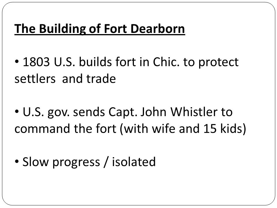 The Building of Fort Dearborn 1803 U.S. builds fort in Chic.