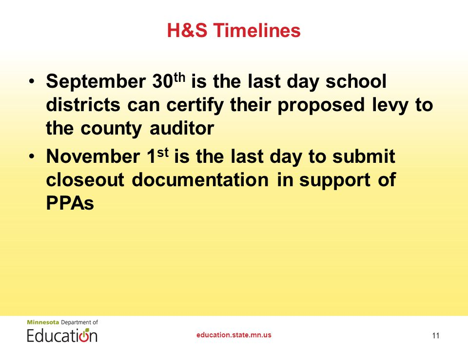 September 30 th is the last day school districts can certify their proposed levy to the county auditor November 1 st is the last day to submit closeout documentation in support of PPAs H&S Timelines education.state.mn.us 11