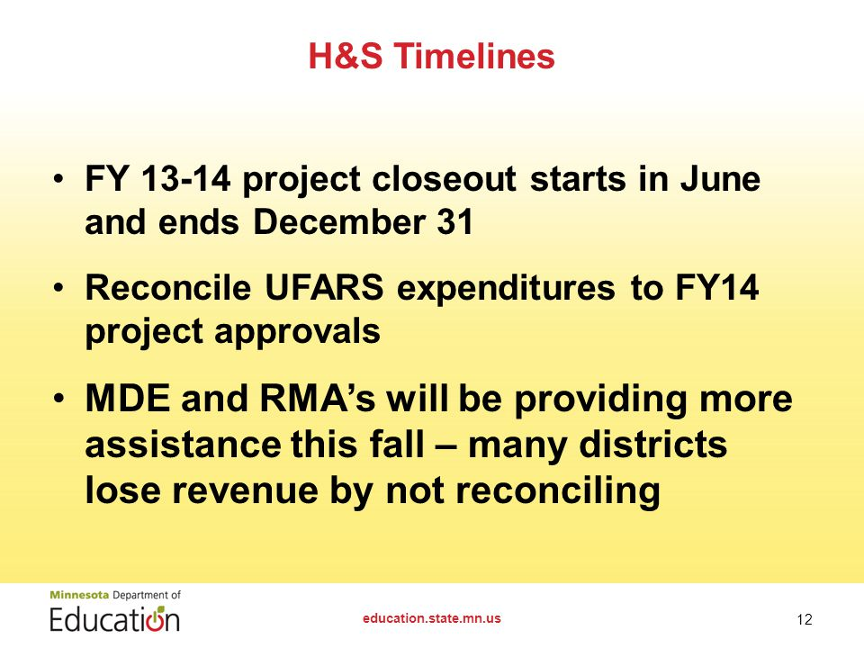FY project closeout starts in June and ends December 31 Reconcile UFARS expenditures to FY14 project approvals MDE and RMA's will be providing more assistance this fall – many districts lose revenue by not reconciling H&S Timelines education.state.mn.us 12