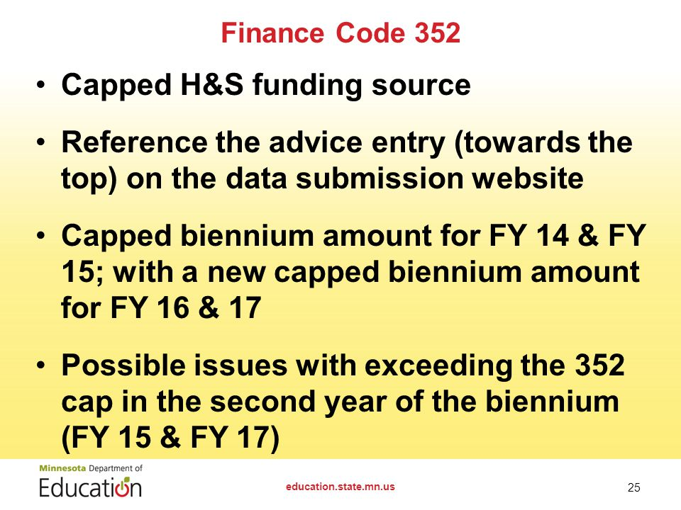 Finance Code 352 Capped H&S funding source Reference the advice entry (towards the top) on the data submission website Capped biennium amount for FY 14 & FY 15; with a new capped biennium amount for FY 16 & 17 Possible issues with exceeding the 352 cap in the second year of the biennium (FY 15 & FY 17) education.state.mn.us 25
