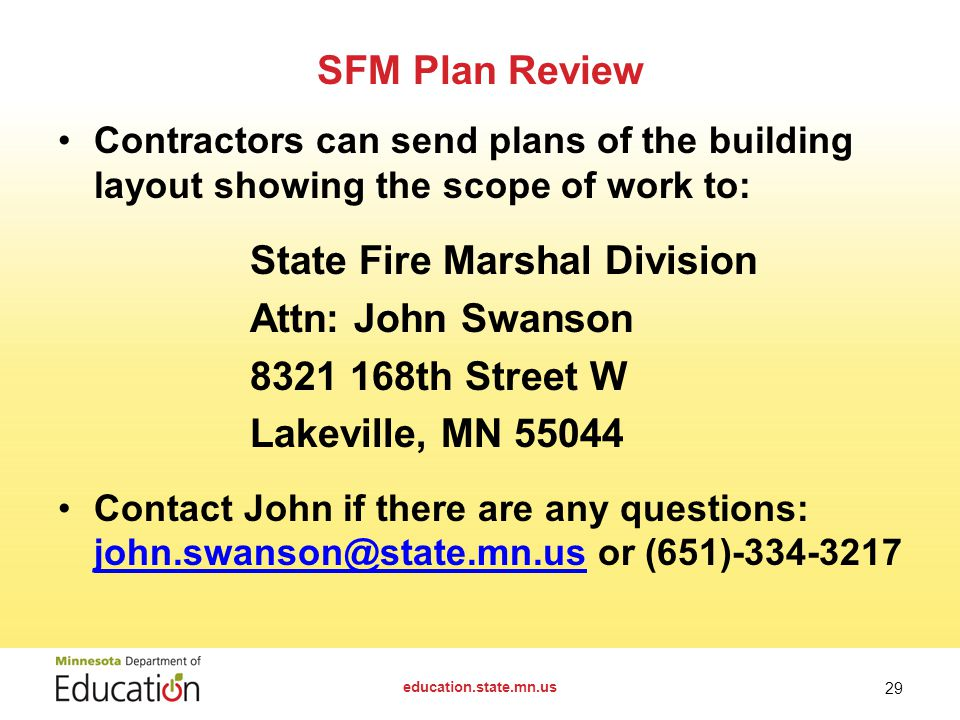 SFM Plan Review Contractors can send plans of the building layout showing the scope of work to: State Fire Marshal Division Attn: John Swanson th Street W Lakeville, MN Contact John if there are any questions: or (651) education.state.mn.us 29