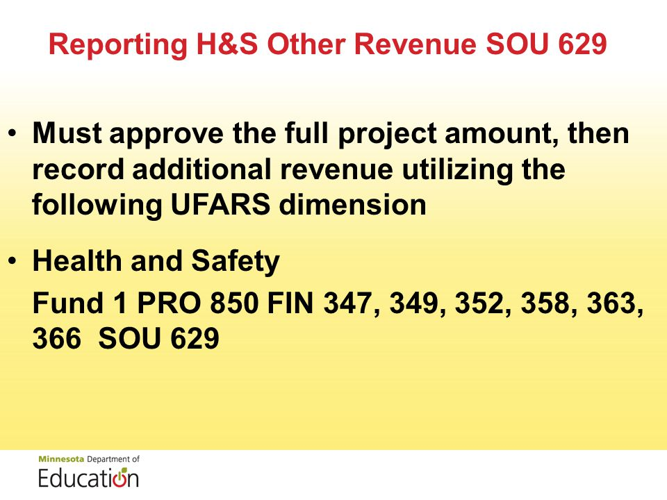 Reporting H&S Other Revenue SOU 629 Must approve the full project amount, then record additional revenue utilizing the following UFARS dimension Health and Safety Fund 1 PRO 850 FIN 347, 349, 352, 358, 363, 366 SOU 629