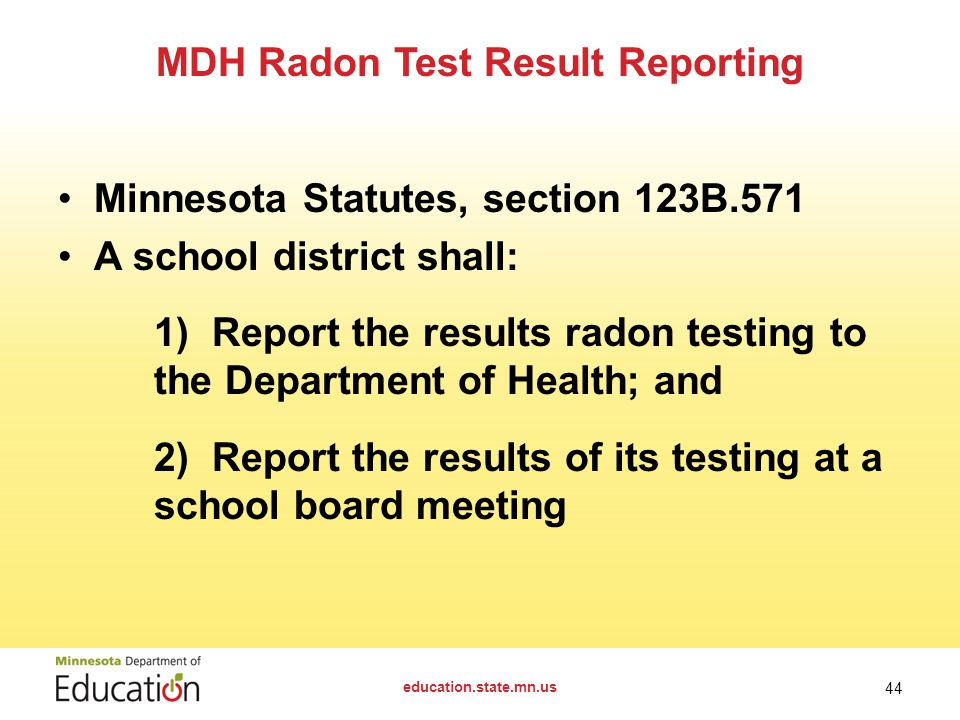 Minnesota Statutes, section 123B.571 A school district shall: 1) Report the results radon testing to the Department of Health; and 2) Report the results of its testing at a school board meeting MDH Radon Test Result Reporting education.state.mn.us 44