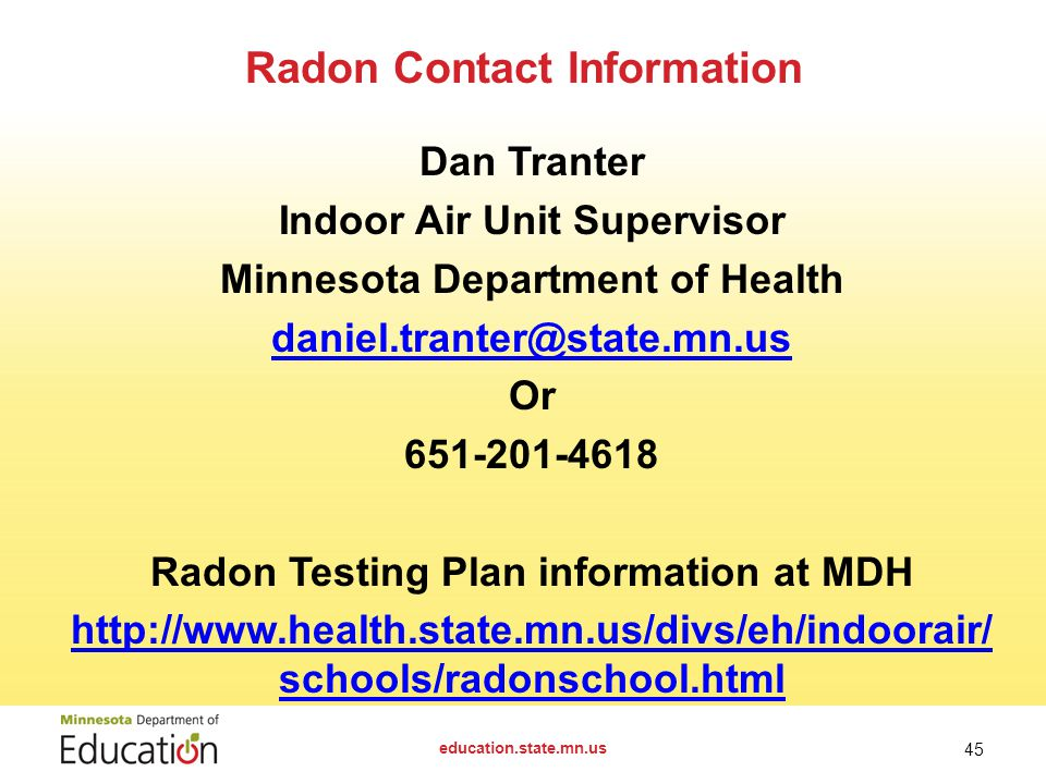 Dan Tranter Indoor Air Unit Supervisor Minnesota Department of Health Or Radon Testing Plan information at MDH   schools/radonschool.html Radon Contact Information education.state.mn.us 45