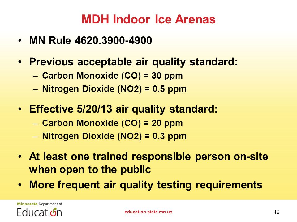 MN Rule Previous acceptable air quality standard: –Carbon Monoxide (CO) = 30 ppm –Nitrogen Dioxide (NO2) = 0.5 ppm Effective 5/20/13 air quality standard: –Carbon Monoxide (CO) = 20 ppm –Nitrogen Dioxide (NO2) = 0.3 ppm At least one trained responsible person on-site when open to the public More frequent air quality testing requirements MDH Indoor Ice Arenas education.state.mn.us 46